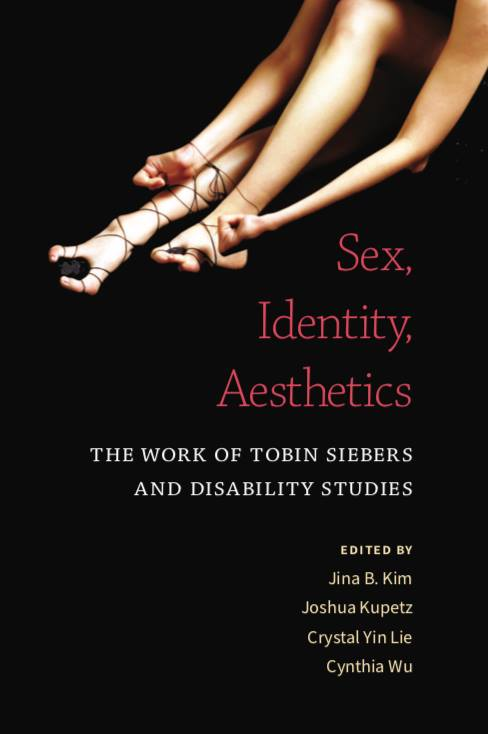 """Link to """"Disability Aesthetics: A Pedagogy for Teaching A Revisionist Art History,"""" in Sex, Identity, Aesthetics: The Work of Tobin Siebers and Disability Studies, edited by Cynthia Wu, Jina B. Kim, Joshua Kupetz, Crystal Lie"""